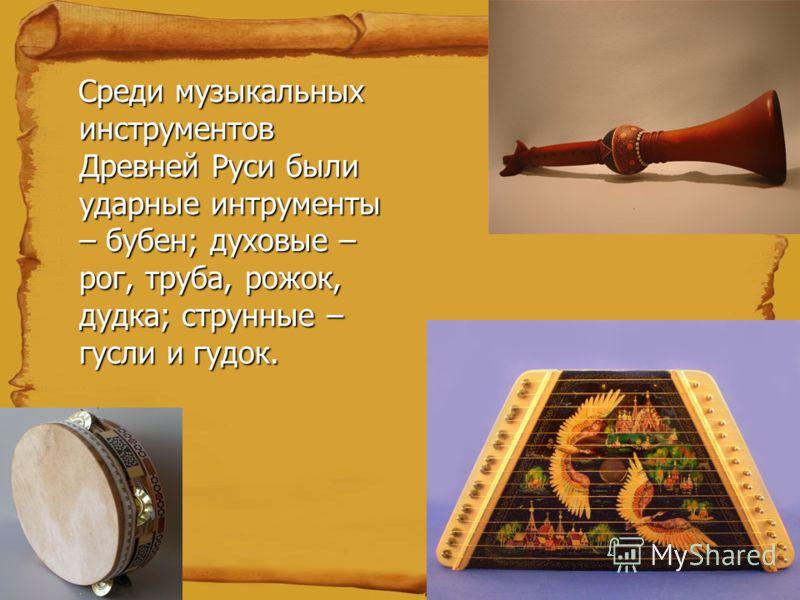 Среди музыкальных инструментов Древней Руси были ударные интрументы – бубен; духовые – рог, труба, рожок, дудка; струнные – гусли и гудок. Среди музыкальных инструментов Древней Руси были ударные интрументы – бубен; духовые – рог, труба, рожок, дудка