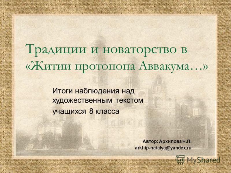 1 Традиции и новаторство в «Житии протопопа Аввакума…» Итоги наблюдения над художественным текстом учащихся 8 класса Автор: Архипова Н.П. arkhip-natalya@yandex.ru