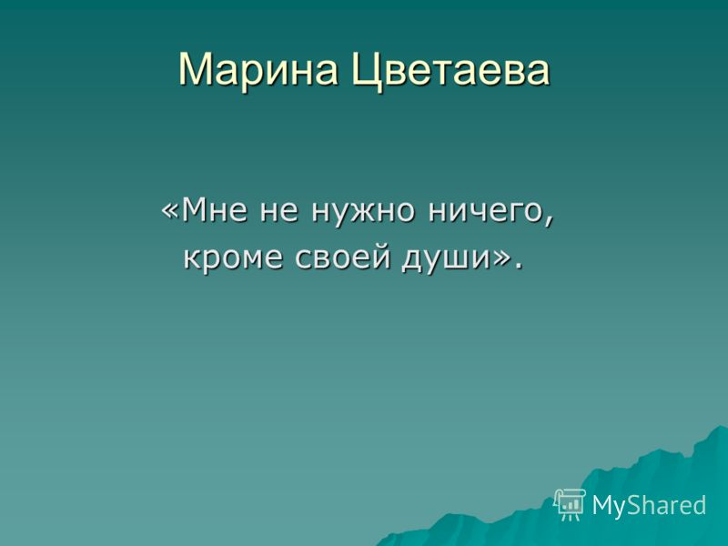 Марина Цветаева «Мне не нужно ничего, кроме своей души». кроме своей души».