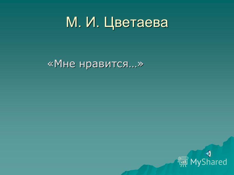 М. И. Цветаева «Мне нравится…» «Мне нравится…»