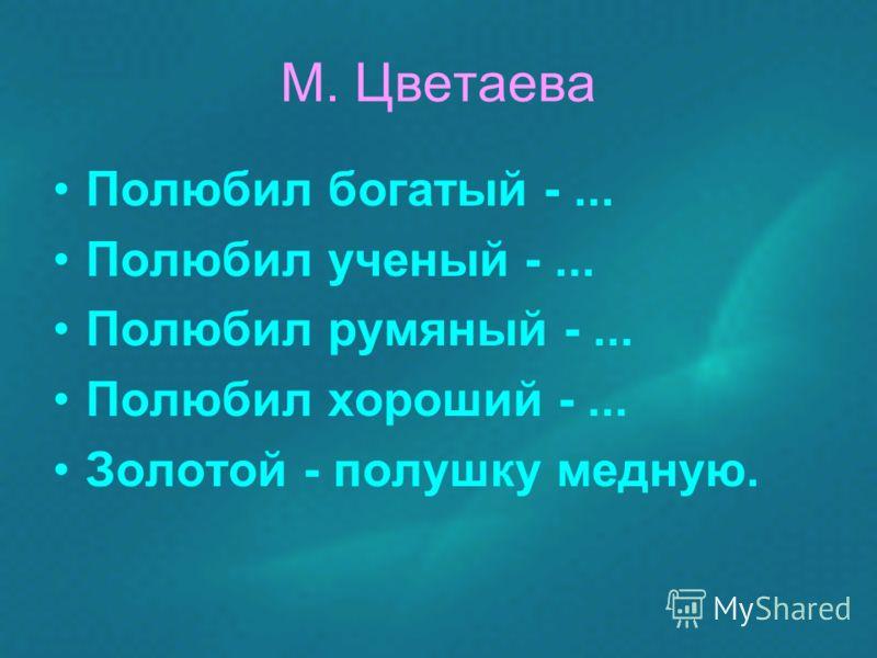 М. Цветаева Полюбил богатый -... Полюбил ученый -... Полюбил румяный -... Полюбил хороший -... Золотой - полушку медную.