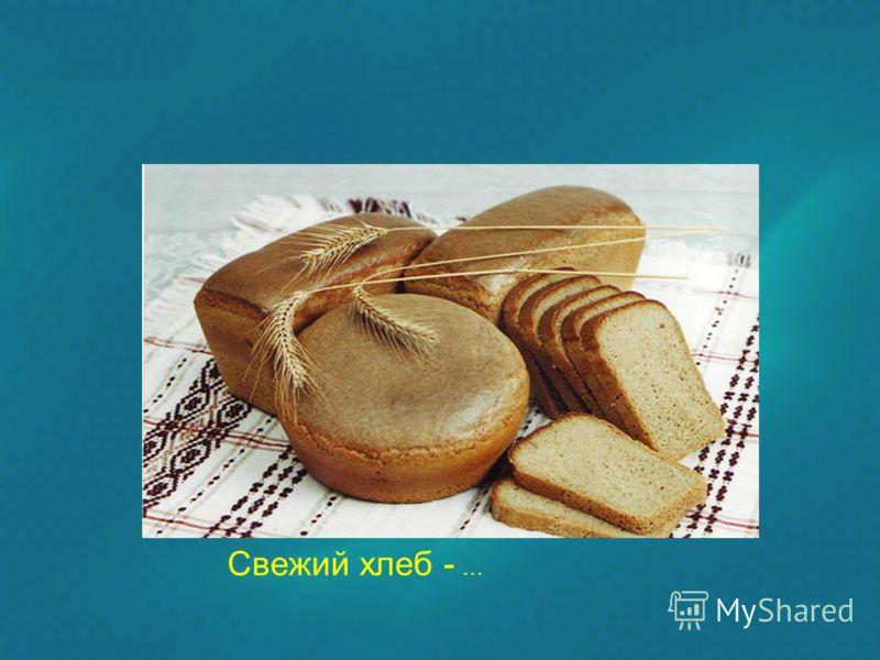 Свежий хлеб - …