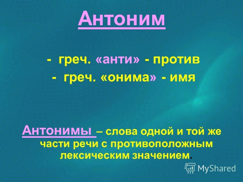 Антоним - греч. «анти» - против - греч. «онима» - имя Антонимы – слова одной и той же части речи с противоположным лексическим значением.