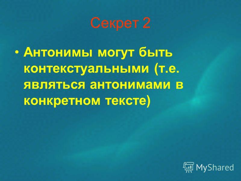 Секрет 2 Антонимы могут быть контекстуальными (т.е. являться антонимами в конкретном тексте)