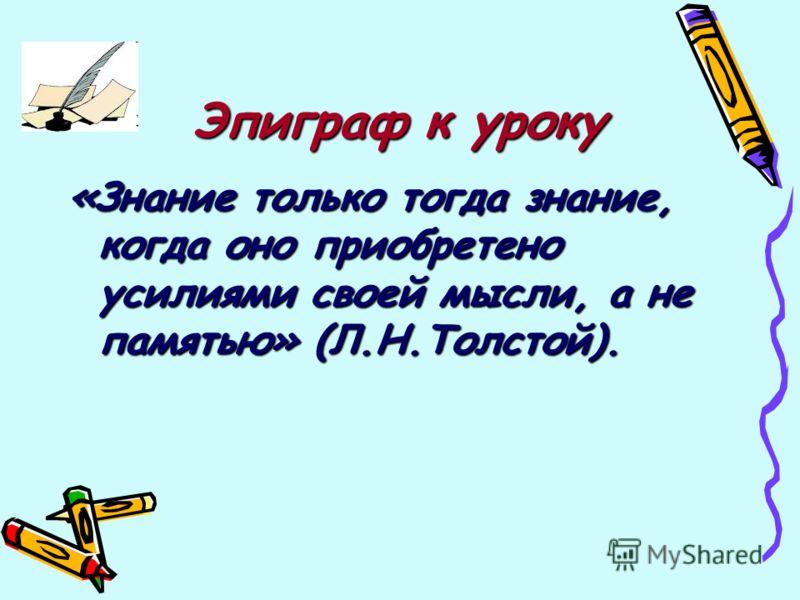Эпиграф к уроку «Знание только тогда знание, когда оно приобретено усилиями своей мысли, а не памятью» (Л.Н.Толстой).