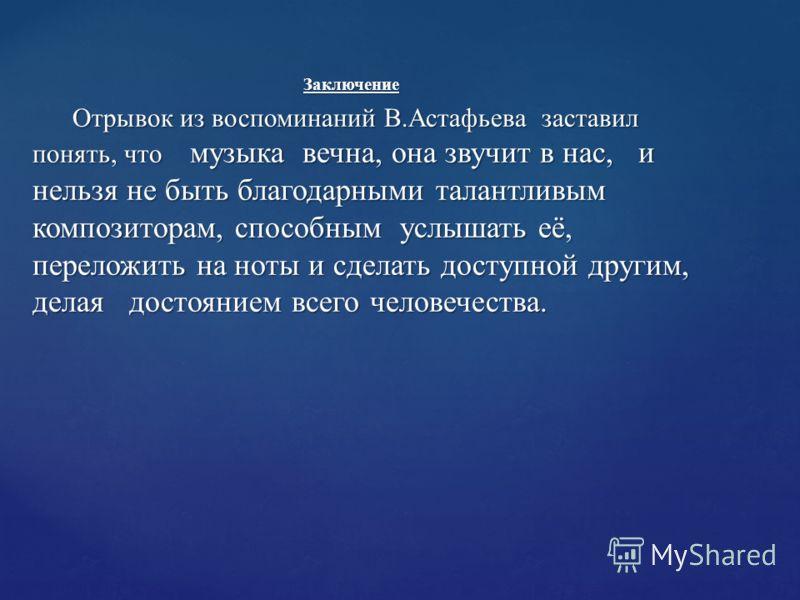 Заключение Заключение Отрывок из воспоминаний В.Астафьева заставил понять, что музыка вечна, она звучит в нас, и нельзя не быть благодарными талантливым композиторам, способным услышать её, переложить на ноты и сделать доступной другим, делая достоян
