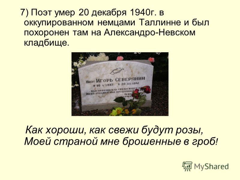 7) Поэт умер 20 декабря 1940г. в оккупированном немцами Таллинне и был похоронен там на Александро-Невском кладбище. Как хороши, как свежи будут розы, Моей страной мне брошенные в гроб !