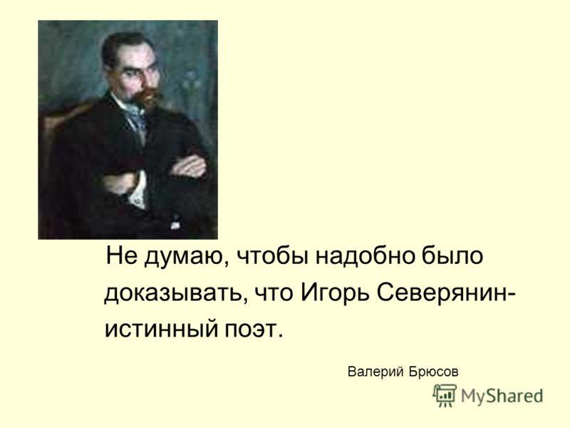 Не думаю, чтобы надобно было доказывать, что Игорь Северянин- истинный поэт. Валерий Брюсов