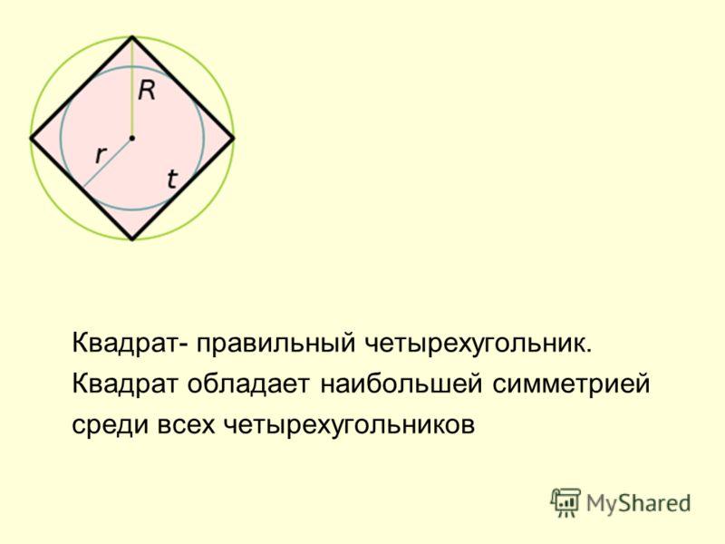 Квадрат- правильный четырехугольник. Квадрат обладает наибольшей симметрией среди всех четырехугольников