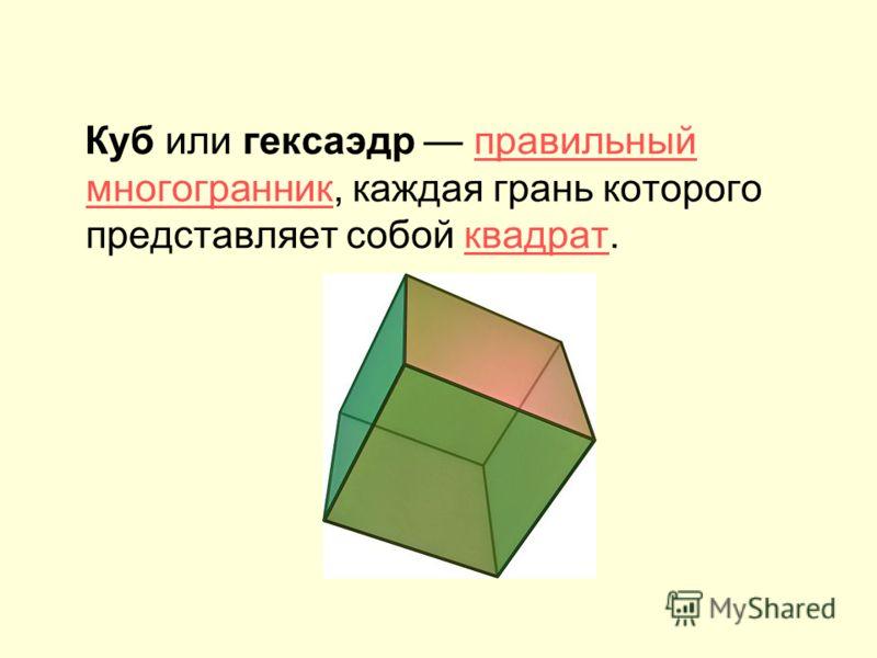 Куб или гексаэдр правильный многогранник, каждая грань которого представляет собой квадрат.правильный многогранникквадрат