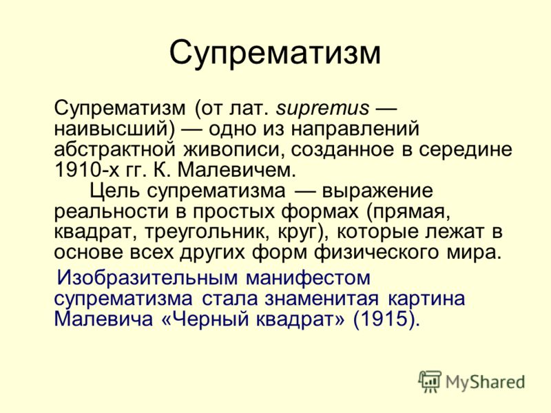 Супрематизм Супрематизм (от лат. supremus наивысший) одно из направлений абстрактной живописи, созданное в середине 1910-х гг. К. Малевичем. Цель супрематизма выражение реальности в простых формах (прямая, квадрат, треугольник, круг), которые лежат в
