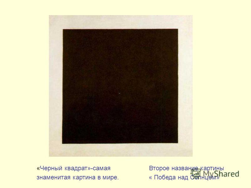 «Черный квадрат»-самая Второе название картины знаменитая картина в мире. « Победа над Солнцем»