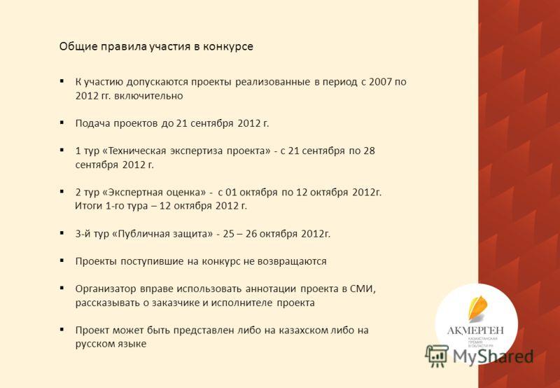 Общие правила участия в конкурсе К участию допускаются проекты реализованные в период с 2007 по 2012 гг. включительно Подача проектов до 21 сентября 2012 г. 1 тур «Техническая экспертиза проекта» - с 21 сентября по 28 сентября 2012 г. 2 тур «Экспертн