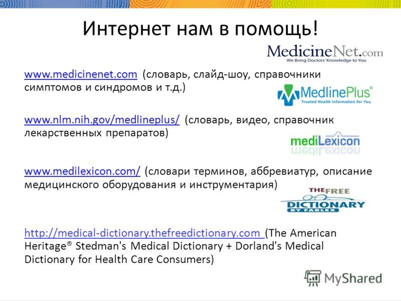 Интернет нам в помощь! www.medicinenet.comwww.medicinenet.com (словарь, слайд-шоу, справочники симптомов и синдромов и т.д.) www.nlm.nih.gov/medlineplus/www.nlm.nih.gov/medlineplus/ (словарь, видео, справочник лекарственных препаратов) www.medilexico