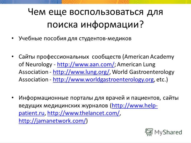Чем еще воспользоваться для поиска информации? Учебные пособия для студентов-медиков Сайты профессиональных сообществ (American Academy of Neurology - http://www.aan.com/; American Lung Association - http://www.lung.org/, World Gastroenterology Assoc