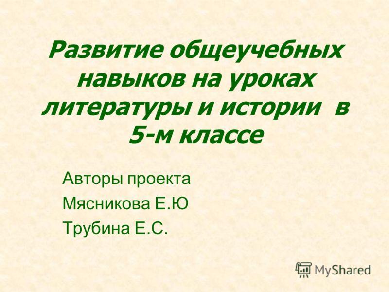 Развитие общеучебных навыков на уроках литературы и истории в 5-м классе Авторы проекта Мясникова Е.Ю Трубина Е.С.