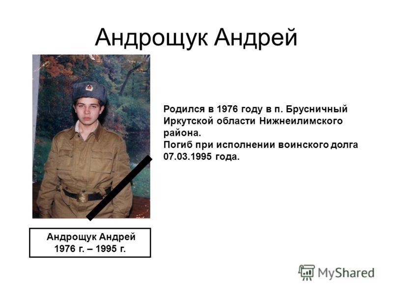 Андрощук Андрей 1976 г. – 1995 г. Родился в 1976 году в п. Брусничный Иркутской области Нижнеилимского района. Погиб при исполнении воинского долга 07.03.1995 года.