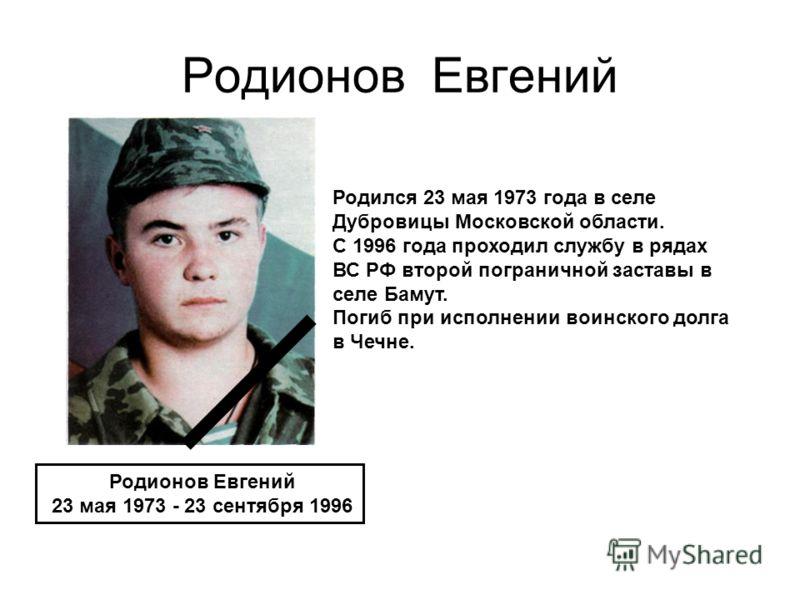 Родионов Евгений 23 мая 1973 - 23 сентября 1996 Родился 23 мая 1973 года в селе Дубровицы Московской области. С 1996 года проходил службу в рядах ВС РФ второй пограничной заставы в селе Бамут. Погиб при исполнении воинского долга в Чечне.