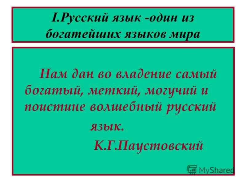 I.Русский язык -один из богатейших языков мира Нам дан во владение самый богатый, меткий, могучий и поистине волшебный русский язык. К.Г.Паустовский