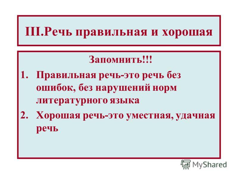 III.Речь правильная и хорошая Запомнить!!! 1.Правильная речь-это речь без ошибок, без нарушений норм литературного языка 2.Хорошая речь-это уместная, удачная речь