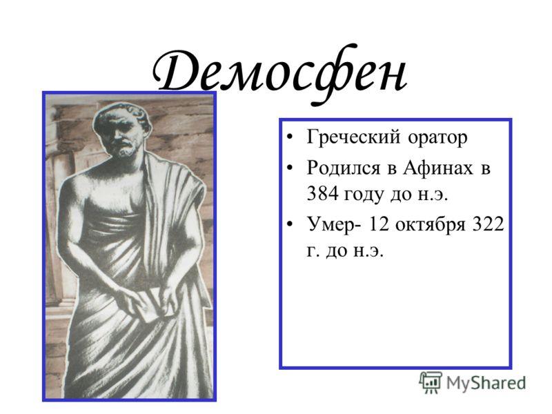 Демосфен Греческий оратор Родился в Афинах в 384 году до н.э. Умер- 12 октября 322 г. до н.э.