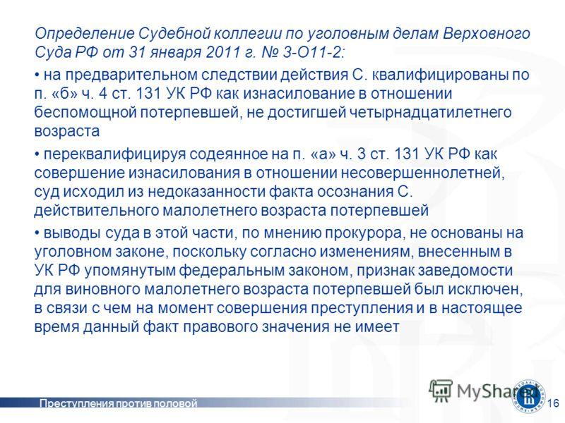 Преступления против половой неприкосновенности 16 Определение Судебной коллегии по уголовным делам Верховного Суда РФ от 31 января 2011 г. 3-О11-2: на предварительном следствии действия С. квалифицированы по п. «б» ч. 4 ст. 131 УК РФ как изнасиловани