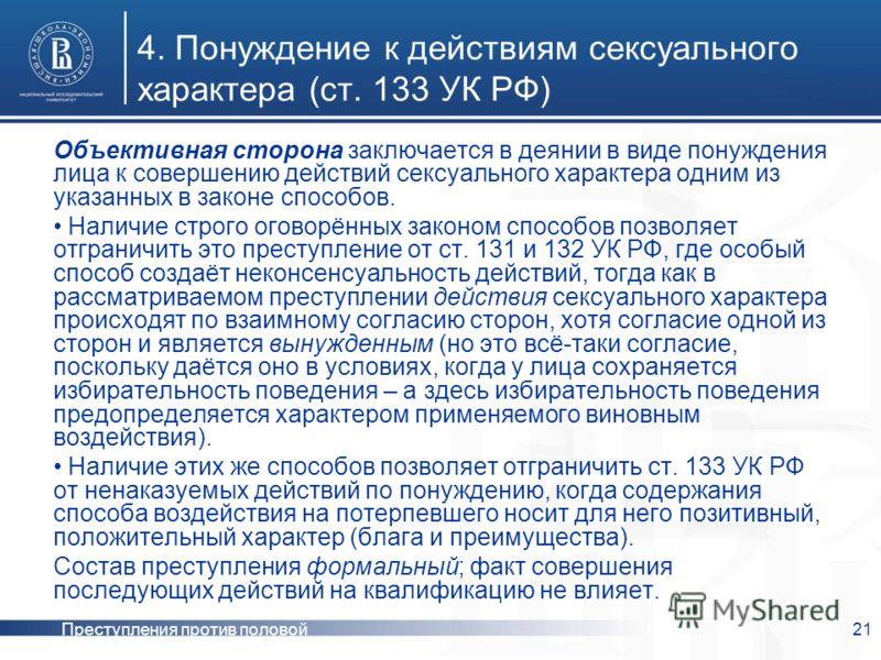 Преступления против половой неприкосновенности 21 4. Понуждение к действиям сексуального характера (ст. 133 УК РФ) Объективная сторона заключается в деянии в виде понуждения лица к совершению действий сексуального характера одним из указанных в закон