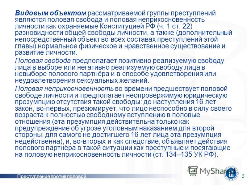 Преступления против половой неприкосновенности 3 Видовым объектом рассматриваемой группы преступлений являются половая свобода и половая неприкосновенность личности как охраняемые Конституцией РФ (ч. 1 ст. 22) разновидности общей свободы личности, а