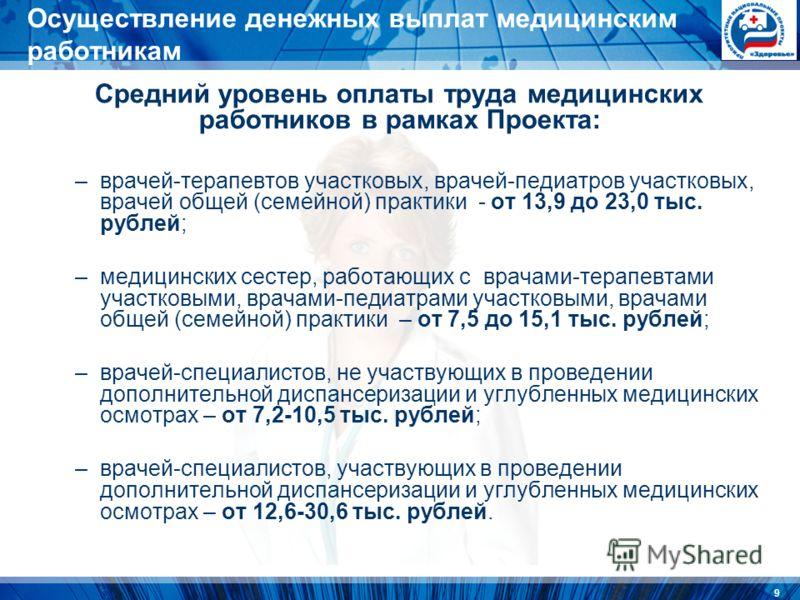 9 Осуществление денежных выплат медицинским работникам Средний уровень оплаты труда медицинских работников в рамках Проекта: –врачей-терапевтов участковых, врачей-педиатров участковых, врачей общей (семейной) практики - от 13,9 до 23,0 тыс. рублей; –