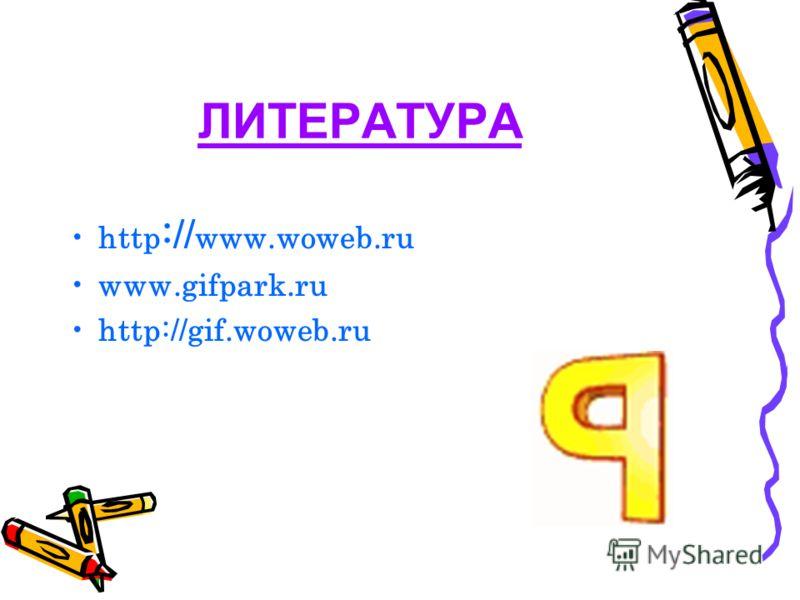 ЛИТЕРАТУРА http :// www.woweb.ru www.gifpark.ru http://gif.woweb.ru