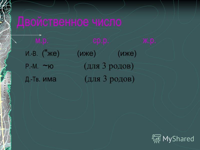 Двойственное число м.р. ср.р. ж.р. И.-В. (  же) (иже) (иже) Р.-М. ~ ю (для 3 родов) Д.-Тв. има (для 3 родов)