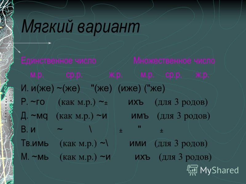 Мягкий вариант Единственное число Множественное число м.р. ср.р. ж.р. И. и(же) ~(же)
