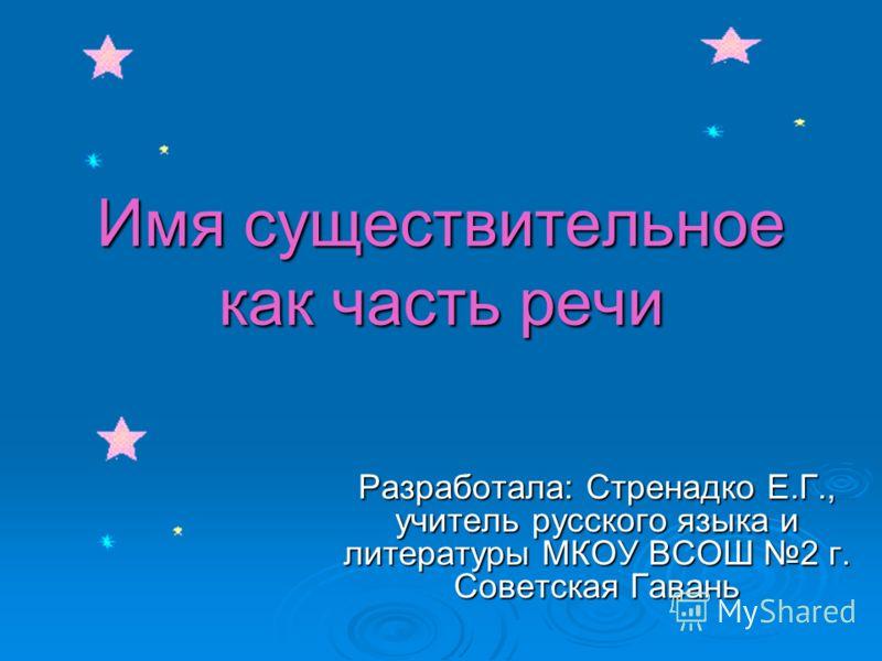 Имя существительное как часть речи Разработала: Стренадко Е.Г., учитель русского языка и литературы МКОУ ВСОШ 2 г. Советская Гавань