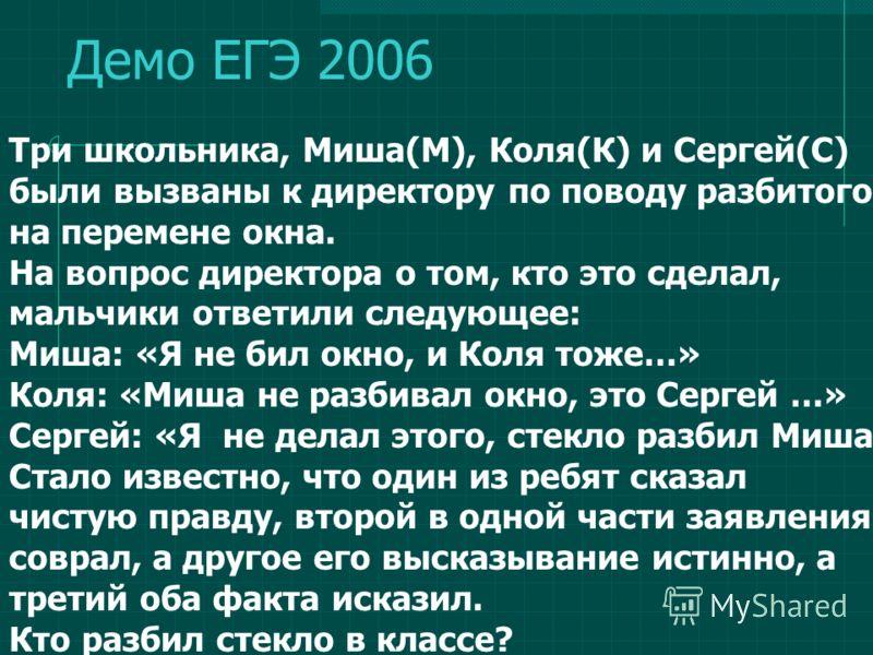 Демо ЕГЭ 2006 Три школьника, Миша(М), Коля(К) и Сергей(С) были вызваны к директору по поводу разбитого на перемене окна. На вопрос директора о том, кто это сделал, мальчики ответили следующее: Миша: «Я не бил окно, и Коля тоже…» Коля: «Миша не разбив