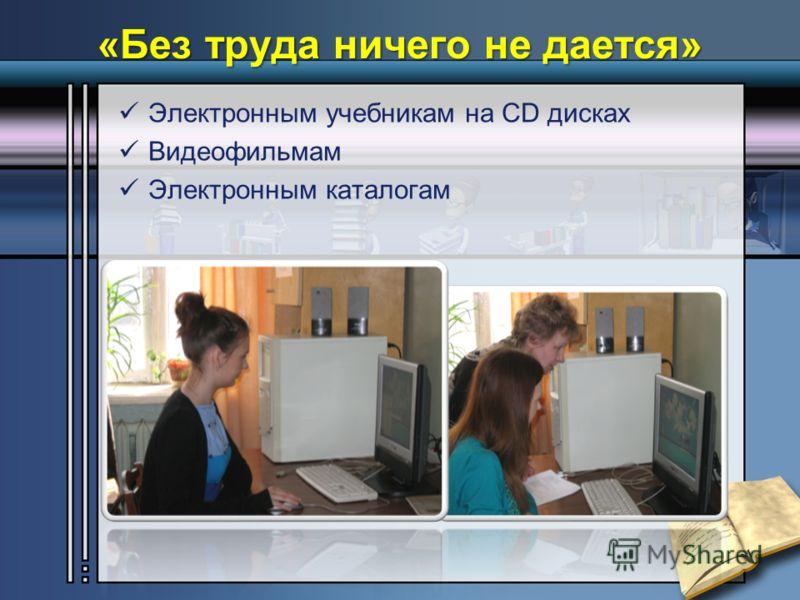 «Без труда ничего не дается» Электронным учебникам на CD дисках Видеофильмам Электронным каталогам