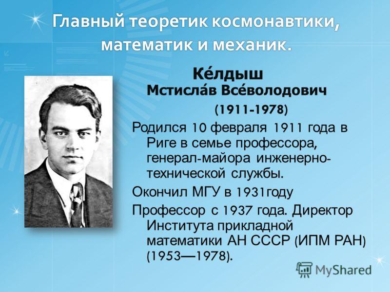 Главный теоретик космонавтики, математик и механик. Ке́лдыш Мстисла́в Все́володович (1911-1978) Родился 10 февраля 1911 года в Риге в семье профессора, генерал - майора инженерно - технической службы. Окончил МГУ в 1931 году Профессор с 1937 года. Ди