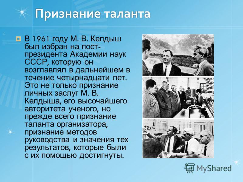Признание таланта В 1961 году М. В. Келдыш был избран на пост - президента Академии наук СССР, которую он возглавлял в дальнейшем в течение четырнадцати лет. Это не только признание личных заслуг М. В. Келдыша, его высочайшего авторитета ученого, но