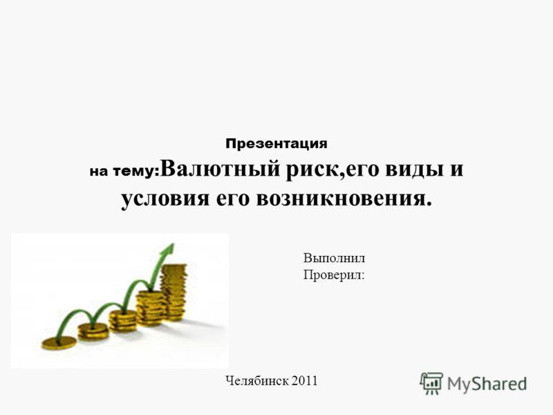 Презентация на тему: Валютный риск,его виды и условия его возникновения. Выполнил Проверил: Челябинск 2011