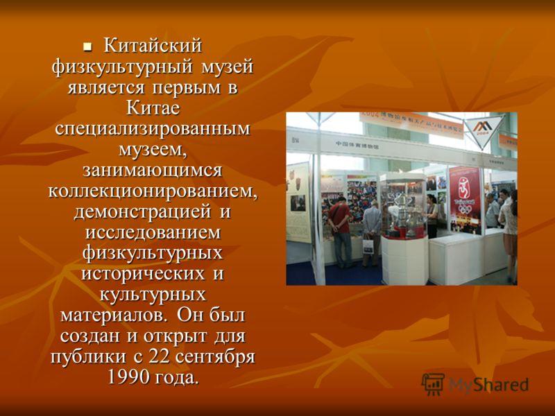 Китайский физкультурный музей является первым в Китае специализированным музеем, занимающимся коллекционированием, демонстрацией и исследованием физкультурных исторических и культурных материалов. Он был создан и открыт для публики с 22 сентября 1990
