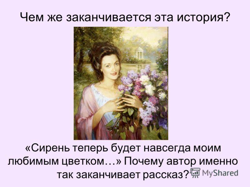 Чем же заканчивается эта история? «Сирень теперь будет навсегда моим любимым цветком…» Почему автор именно так заканчивает рассказ?