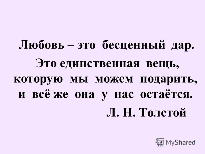 Любовь – это бесценный дар. Это единственная вещь, которую мы можем подарить, и всё же она у нас остаётся. Л. Н. Толстой