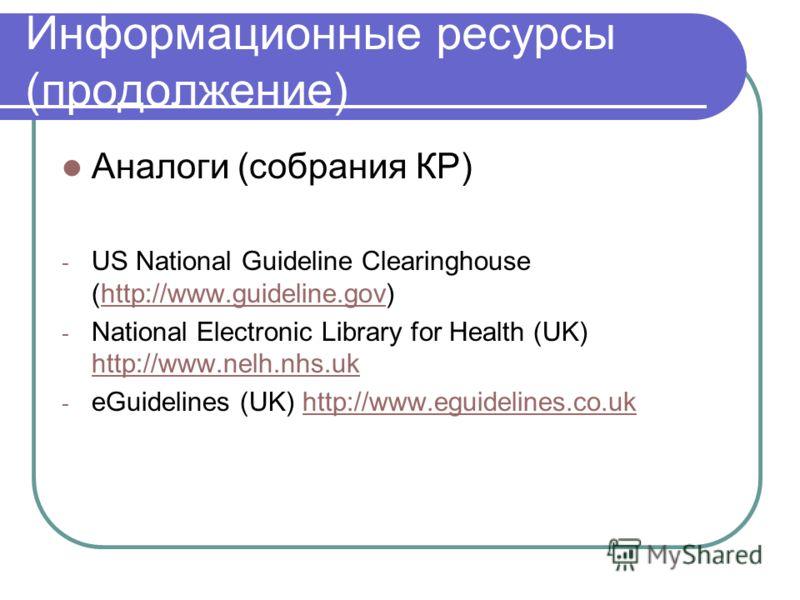 Информационные ресурсы (продолжение) Аналоги (собрания КР) - US National Guideline Clearinghouse (http://www.guideline.gov)http://www.guideline.gov - National Electronic Library for Health (UK) http://www.nelh.nhs.uk http://www.nelh.nhs.uk - eGuideli