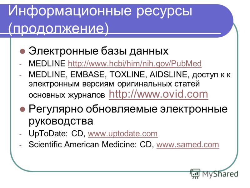 Информационные ресурсы (продолжение) Электронные базы данных - MEDLINE http://www.hcbi/him/nih.gov/PubMedhttp://www.hcbi/him/nih.gov/PubMed - MEDLINE, EMBASE, TOXLINE, AIDSLINE, доступ к к электронным версиям оригинальных статей основных журналов htt
