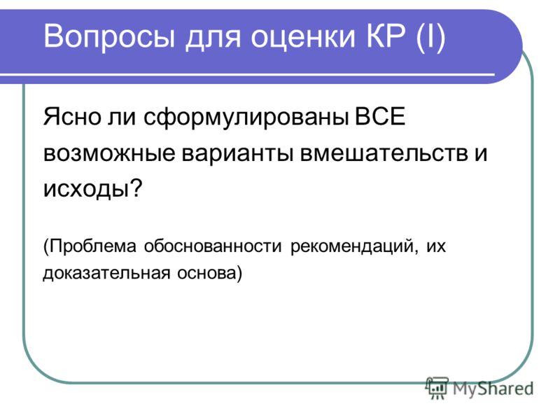 Вопросы для оценки КР (I) Ясно ли сформулированы ВСЕ возможные варианты вмешательств и исходы? (Проблема обоснованности рекомендаций, их доказательная основа)