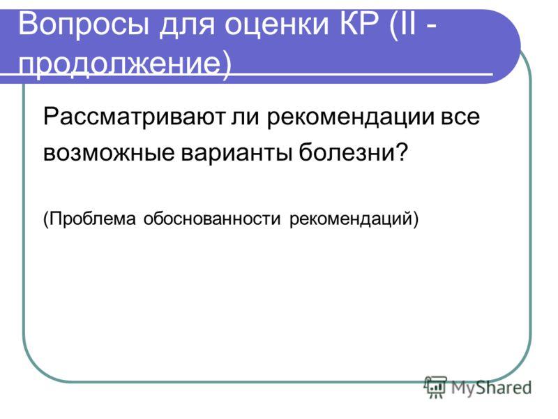 Вопросы для оценки КР (II - продолжение) Рассматривают ли рекомендации все возможные варианты болезни? (Проблема обоснованности рекомендаций)