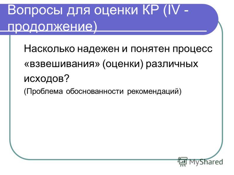 Вопросы для оценки КР (IV - продолжение) Насколько надежен и понятен процесс «взвешивания» (оценки) различных исходов? (Проблема обоснованности рекомендаций)
