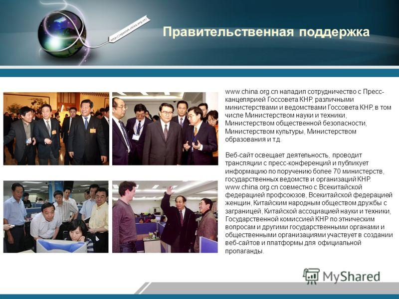 Правительственная поддержка www.china.org.cn наладил сотрудничество с Пресс- канцелярией Госсовета КНР, различными министерствами и ведомствами Госсовета КНР, в том числе Министерством науки и техники, Министерством общественной безопасности, Министе