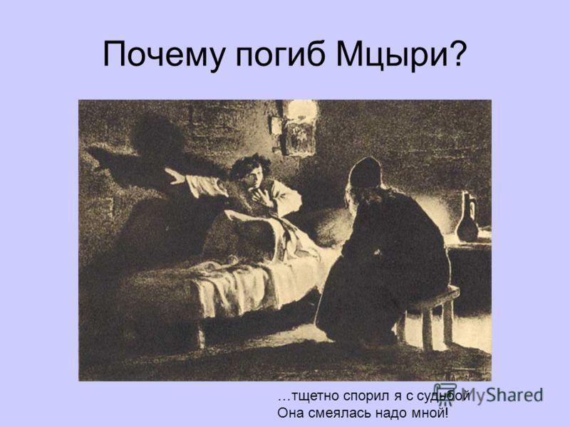 Почему погиб Мцыри? …тщетно спорил я с судьбой Она смеялась надо мной!