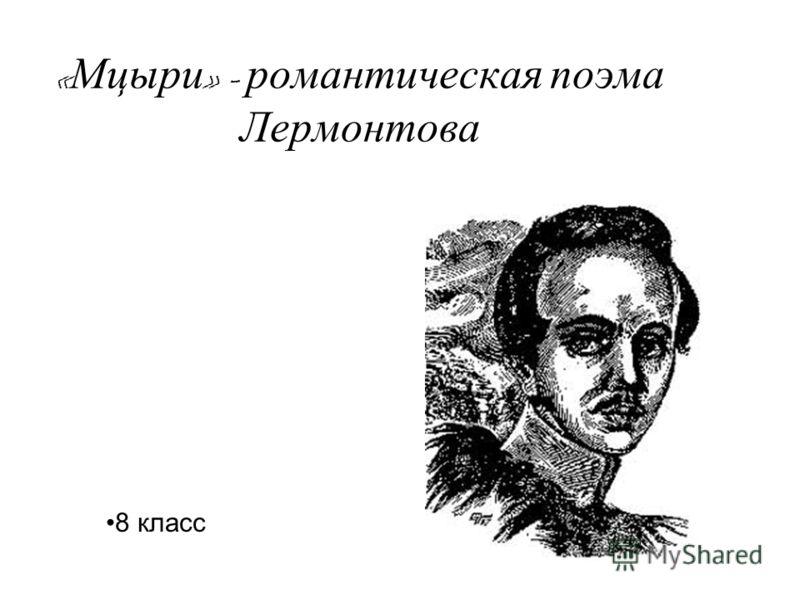 « Мцыри » - романтическая поэма Лермонтова 8 класс