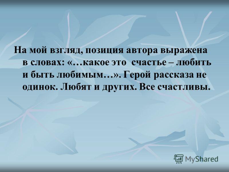 На мой взгляд, позиция автора выражена в словах: «…какое это счастье – любить и быть любимым…». Герой рассказа не одинок. Любят и других. Все счастливы.